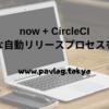 【CI/CD】now + CircleCI を使ってお手軽にリリースプロセスを自動化して、最速でデプロイする
