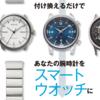 【Watch LIFE NEWS特集】付け換えるだけであなたの腕時計をスマートウオッチに ①