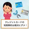 クレジットカードの短期解約はダメ!すぐ解約はデメリットしかない