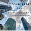【クラウド時代を生き抜く】簡単導入!リモートワークで使えるセキュアな環境(Amazon WorkSpaces)