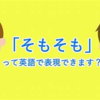 「そもそも」というフレーズ、英語で何という? 意外と知らない英語の知識シリーズ!
