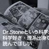 Dr.Stone(ドクターストーン)という科学漫画は、科学好き・理系出身なら読んでほしい!!!(ネタバレ)