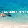 初めて冬の石垣島に行ってきた!