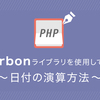 Carbonライブラリを使ってみた Part2〜日付の演算方法〜