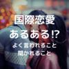 【国際恋愛】国際恋愛あるある〜よく言われること・聞かれること〜
