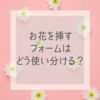 お花を挿すフォームはどう使い分けるのですか?