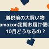 増税前の大買い物 amazon定期お届け便は10月どうなるの? 医薬品は増税
