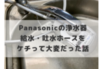 Panasonicの浄水器は絶対に取り付けも簡単な「純正の給水・吐水ホース」を使おう!代替品で家中が水浸しになった話。