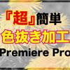 【Premiere Pro】色抜き加工方法【超簡単加工】