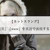 【ネットスラング】『笑笑』『www』を英語で表現すると?