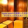 Apple watchを付けたままサウナに入って大丈夫?!