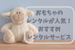 子供のおもちゃは買わない!レンタルが人気の理由・おすすめサービス5選