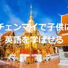 タイのチェンマイに移住。子供に英語を学ばせる環境とは。