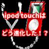 最新のipod touchはどう進化した!性能チェック!