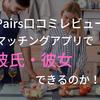 【ペアーズ 口コミ レビュー】マッチングアプリで彼氏・彼女をつくることは出来るのか!?