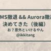 DMS撤退 && Aurora撤退 を決めてきた 【Aurora撤退編】