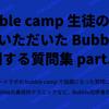 bubble camp 生徒の方々からいただいた Bubble に関する質問集 part.1