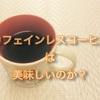 美味しいカフェインレスコーヒーは本当に美味しいのか?