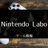 「Nintendo Labo」を従甥と一緒に遊んでみて