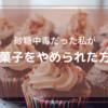 砂糖中毒だった私がお菓子をやめられた方法【本気でやめたい人必見!】