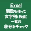 【Excel実務】文字列(数値)一覧を比較して差分チェックをしたい