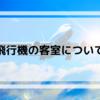 【飛行機について】飛行機の客室について