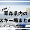 2018年-2019年|青森県内のスキー場まとめ|アクセス・営業時間