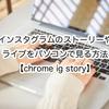 インスタグラムのストーリーやライブをパソコンで見る方法【chrome ig story】