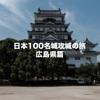 広島県内の日本100名城と続日本100名城を制覇してきました!