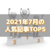 【人気記事】2021年7月のトップ5をいろんな切り口で