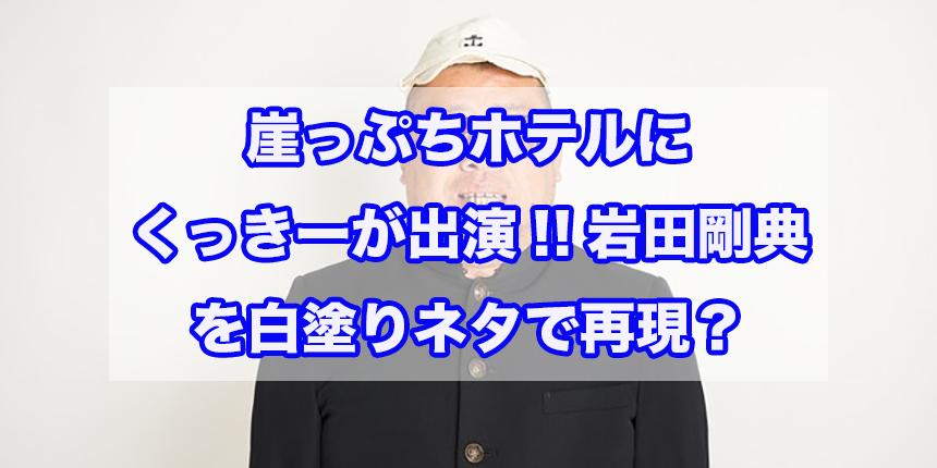 崖っぷちホテルにくっきーが出演!!岩田剛典を白塗りネタで再現?