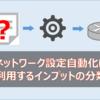 ネットワーク設定自動化に利用するインプット形式の分類(範囲、処理形式、表現形式別)