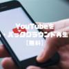 YouTubeを広告なし・バックグラウンド再生する方法【無料】