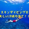 【沖縄旅行2019】話題のスキンダイビングって?沖縄でマリンアクティビティを楽しみたい方必見!