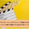 映画をダウンロードしてオフラインで再生する方法3選!パソコンにMP4で保存できるおすすめソフトも