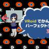 VRoidでかんたん!パーフェクトシンク(3/3)BlendShape Clip追加