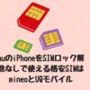 auのiPhoneをSIMロック解除なしで使える格安SIMはmineoとUQモバイルだけだった
