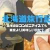 【日記】北海道旅行日記 ~北海道はコンビニアイスでも東京より美味しいのか?~