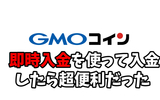 GMOコインの即時入金を使ってみたら超便利だった。 BTCFX大会に向けて準備完了!
