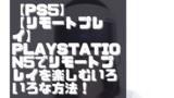 【PS5】【リモートプレイ】PlayStation5でリモートプレイを楽しむいろいろな方法!【PS4】【スマホ】【PC】【物理】