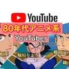 【ウラ話が聞ける!】80年代アニメ系YouTuberを大調査! 💻