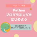 必ず、プログラミングが好きになる/初心者向けの新コース「Pythonプログラミングをはじめよう」コースを追加しました