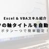 【VBA】グラフのx軸、y軸のタイトルを自動作成するマクロ!Inputboxで簡単設定!