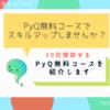 「PyQ無料コースでスキルアップしませんか?」10日間無料で試せるPyQ無料コースを紹介します