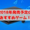 【PS4】2018年発売予定!期待の新作ゲーム6選&おすすめソフト発売日まとめ!