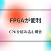 CPUを含めた回路はFPGAが便利