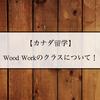 【カナダ留学】Wood Workのクラスについて!