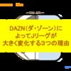 DAZN(ダ・ゾーン)によってJリーグが大きく変化する3つの理由