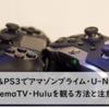 PS4&PS3でアマゾンプライム・U-NEXT・AbemaTV・Huluを観る方法と注意点