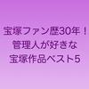 宝塚ファン歴30年!の管理人が好きな宝塚作品ベスト5